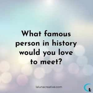 What Famous Person in History Would You Love To Meet