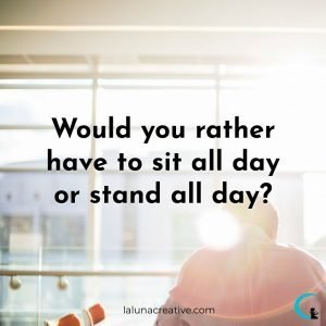 Would You Rather Have To Site All Day or Stand All Day